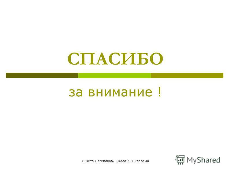 Никита Поливанов, школа 684 класс 3 а 35 СПАСИБО за внимание !