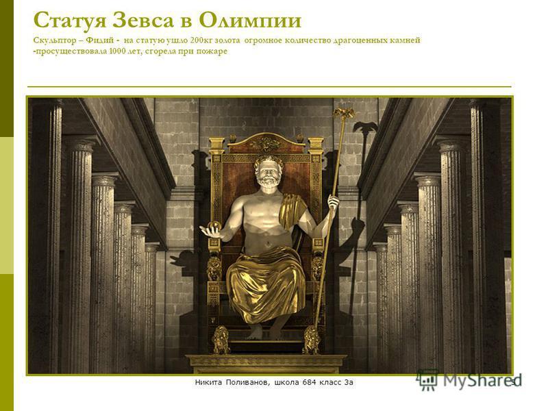 Никита Поливанов, школа 684 класс 3 а 5 Статуя Зевса в Олимпии Скульптор – Фидий - на статую ушло 200 кг золота огромное количество драгоценных камней -просуществовала 1000 лет, сгорела при пожаре