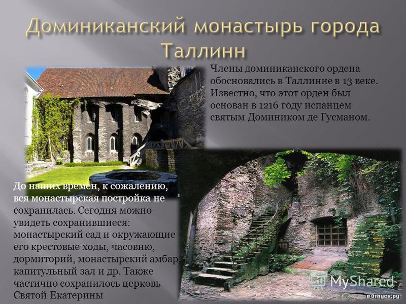 Члены доминиканского ордена обосновались в Таллинне в 13 веке. Известно, что этот орден был основан в 1216 году испанцем святым Домиником де Гусманом. До наших времен, к сожалению, вся монастырская постройка не сохранилась. Сегодня можно увидеть сохр