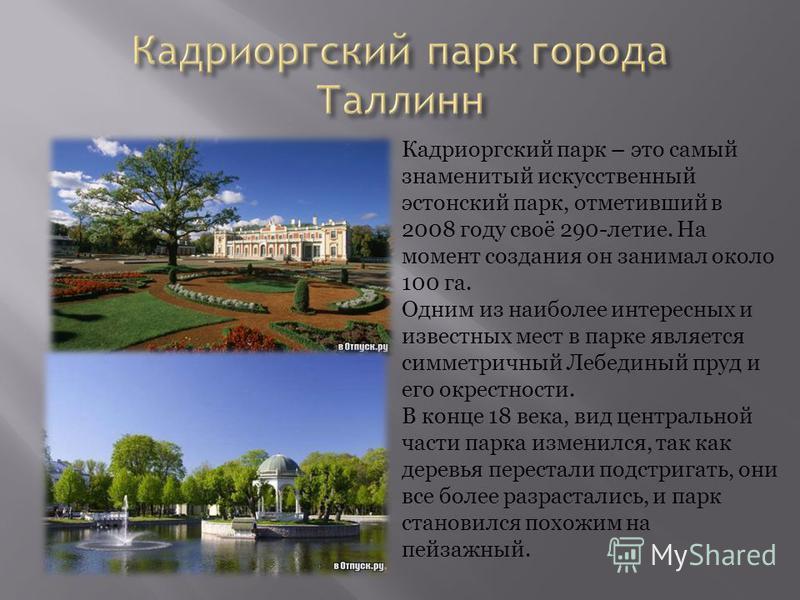 Кадриоргский парк – это самый знаменитый искусственный эстонский парк, отметивший в 2008 году своё 290-летие. На момент создания он занимал около 100 га. Одним из наиболее интересных и известных мест в парке является симметричный Лебединый пруд и его