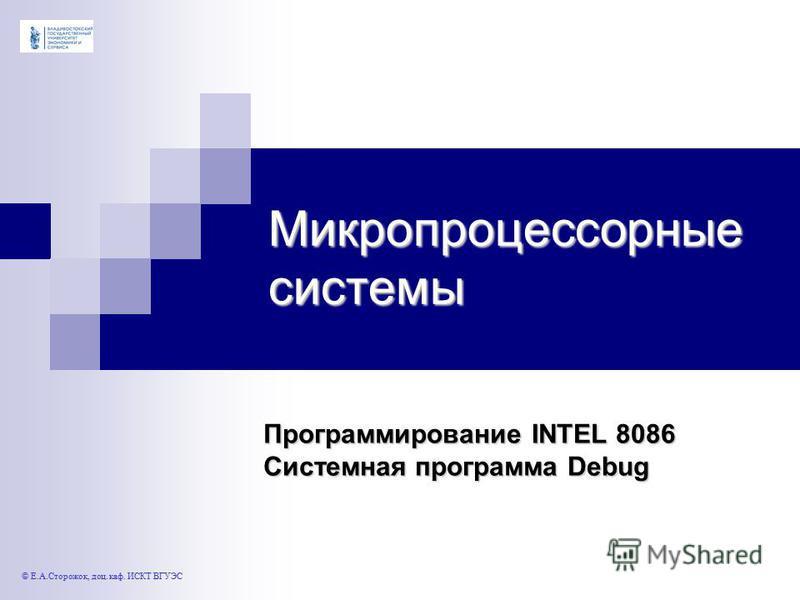 Микропроцессорные системы Программирование INTEL 8086 Системная программа Debug © Е.А.Сторожок, доц. каф. ИСКТ ВГУЭС
