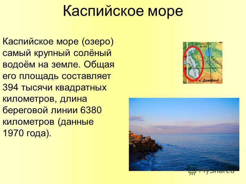 Каспийское море Каспийское море (озеро) самый крупный солёный водоём на земле. Общая его площадь составляет 394 тысячи квадратных километров, длина береговой линии 6380 километров (данные 1970 года).