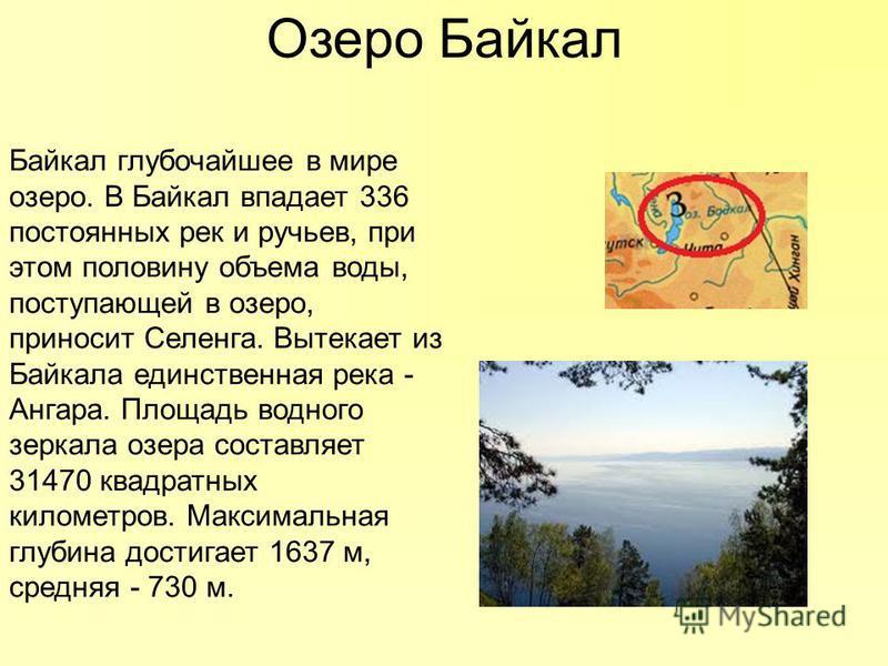 Озеро Байкал Байкал глубочайшее в мире озеро. В Байкал впадает 336 постоянных рек и ручьев, при этом половину объема воды, поступающей в озеро, приносит Селенга. Вытекает из Байкала единственная река - Ангара. Площадь водного зеркала озера составляет