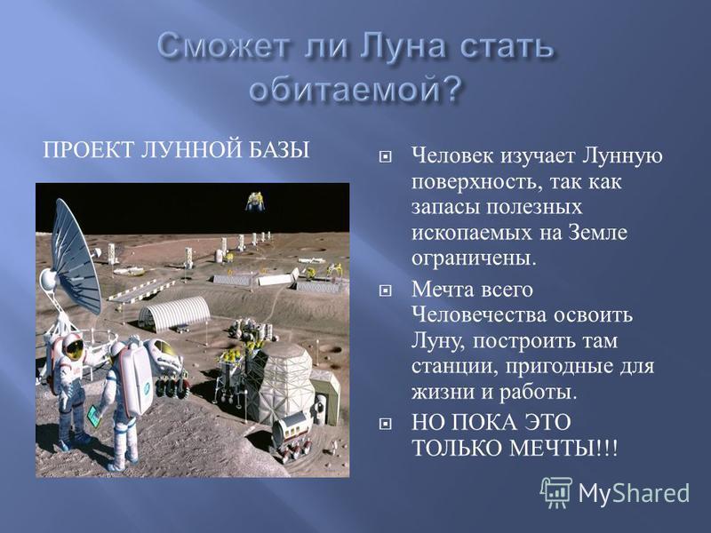ПРОЕКТ ЛУННОЙ БАЗЫ Человек изучает Лунную поверхность, так как запасы полезных ископаемых на Земле ограничены. Мечта всего Человечества освоить Луну, построить там станции, пригодные для жизни и работы. НО ПОКА ЭТО ТОЛЬКО МЕЧТЫ !!!