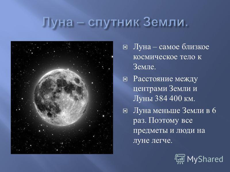 Луна – самое близкое космическое тело к Земле. Расстояние между центрами Земли и Луны 384 400 км. Луна меньше Земли в 6 раз. Поэтому все предметы и люди на луне легче.