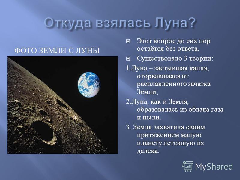 ФОТО ЗЕМЛИ С ЛУНЫ Этот вопрос до сих пор остаётся без ответа. Существовало 3 теории : 1. Луна – застывшая капля, оторвавшаяся от расплавленного зачатка Земли ; 2. Луна, как и Земля, образовалась из облака газа и пыли. 3. Земля захватила своим притяже