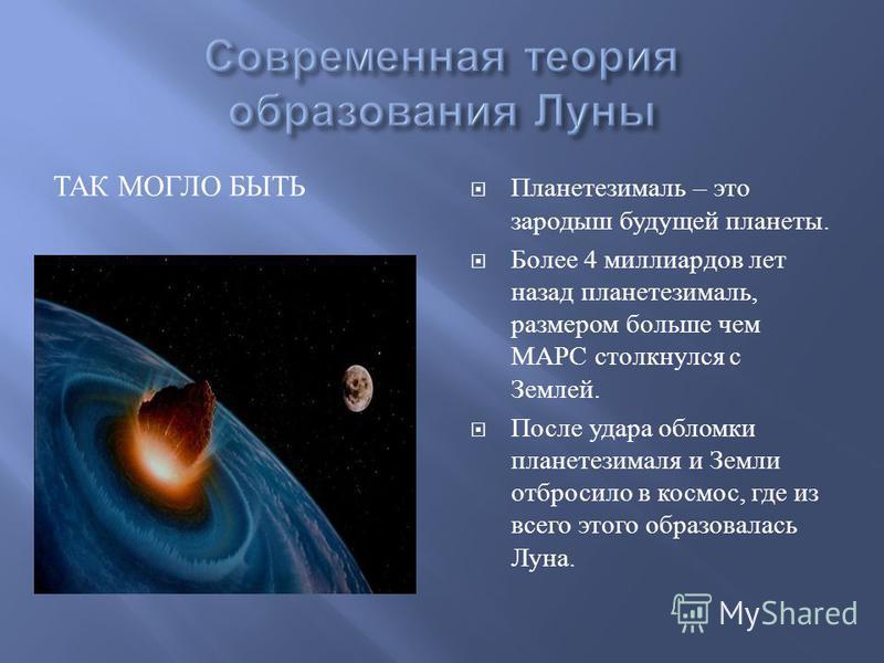 ТАК МОГЛО БЫТЬ Планетезималь – это зародыш будущей планеты. Более 4 миллиардов лет назад планетезималь, размером больше чем МАРС столкнулся с Землей. После удара обломки планетезималя и Земли отбросило в космос, где из всего этого образовалась Луна.