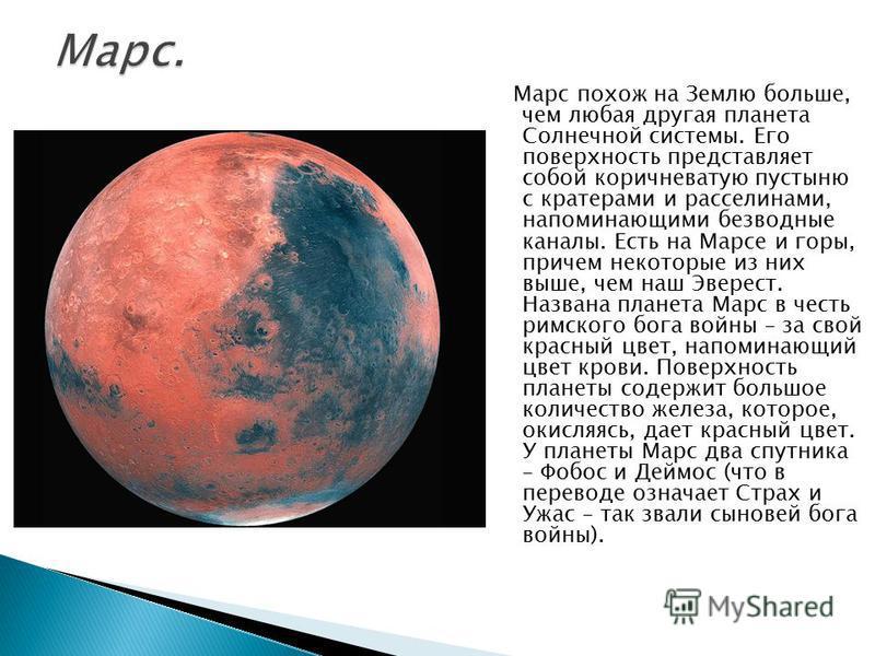 Марс похож на Землю больше, чем любая другая планета Солнечной системы. Его поверхность представляет собой коричневатую пустыню с кратерами и расселинами, напоминающими безводные каналы. Есть на Марсе и горы, причем некоторые из них выше, чем наш Эве