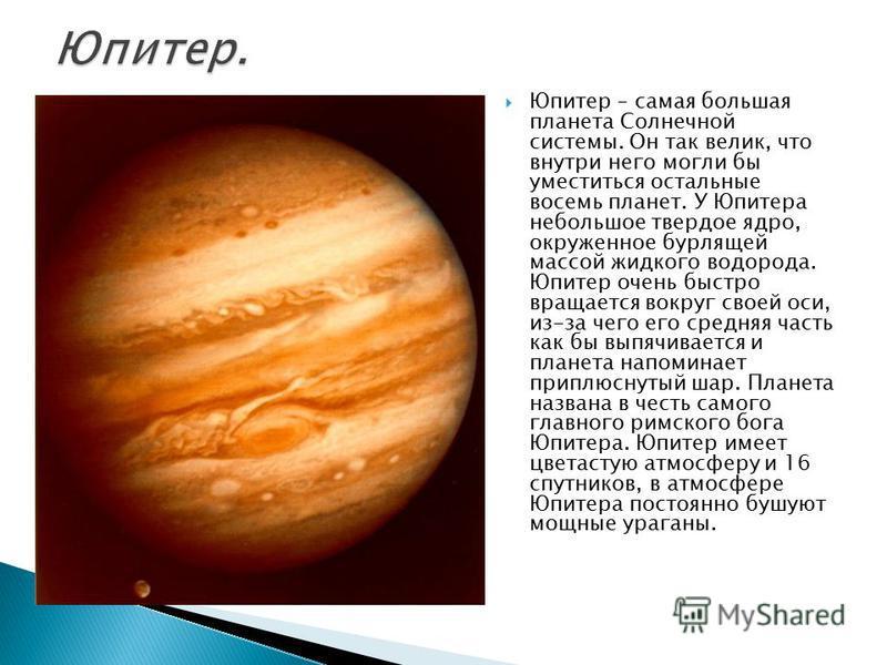 Юпитер – самая большая планета Солнечной системы. Он так велик, что внутри него могли бы уместиться остальные восемь планет. У Юпитера небольшое твердое ядро, окруженное бурлящей массой жидкого водорода. Юпитер очень быстро вращается вокруг своей оси