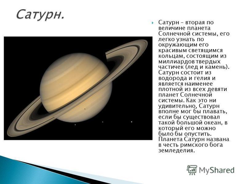 Сатурн – вторая по величине планета Солнечной системы, его легко узнать по окружающим его красивым светящимся кольцам, состоящим из миллиардов твердых частичек (лед и камень). Сатурн состоит из водорода и гелия и является наименее плотной из всех дев