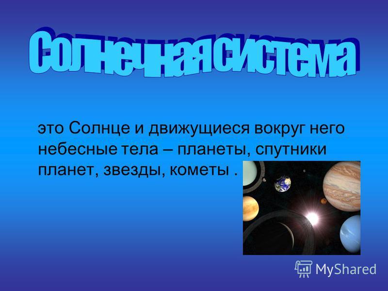 это Солнце и движущиеся вокруг него небесные тела – планеты, спутники планет, звезды, кометы.