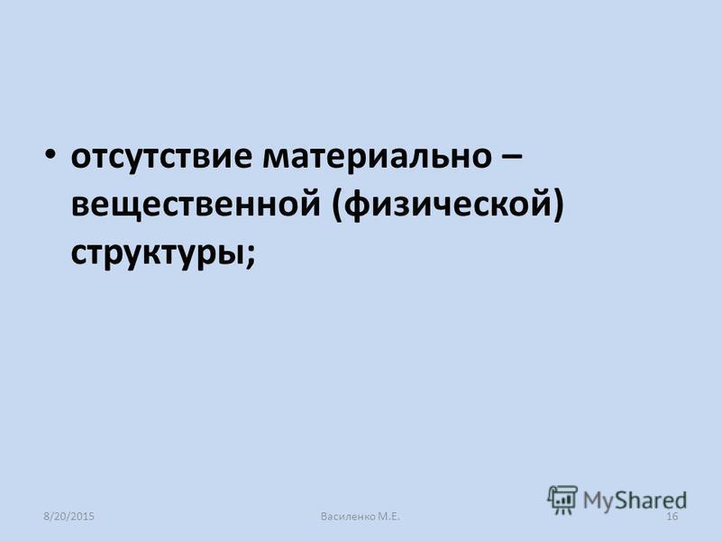отсутствие материально – вещественной (физической) структуры; 8/20/2015Василенко М.Е.16
