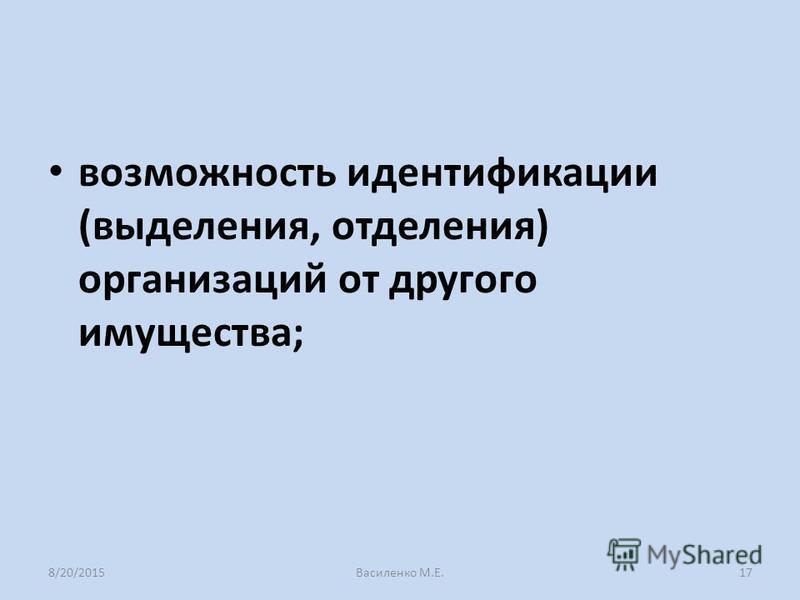 возможность идентификации (выделения, отделения) организаций от другого имущества; 8/20/2015Василенко М.Е.17