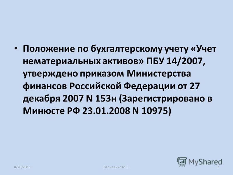 Положение по бухгалтерскому учету «Учет нематериальных активов» ПБУ 14/2007, утверждено приказом Министерства финансов Российской Федерации от 27 декабря 2007 N 153 н (Зарегистрировано в Минюсте РФ 23.01.2008 N 10975) 8/20/2015Василенко М.Е.2