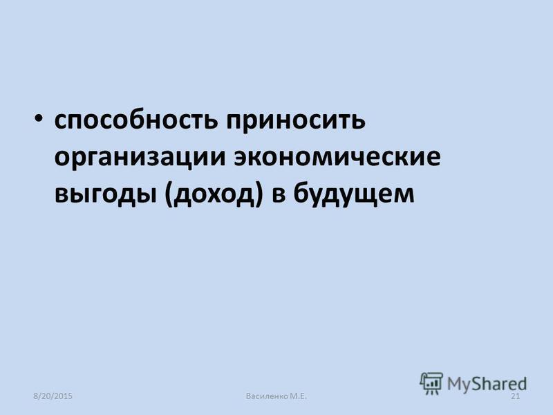способность приносить организации экономические выгоды (доход) в будущем 8/20/2015Василенко М.Е.21