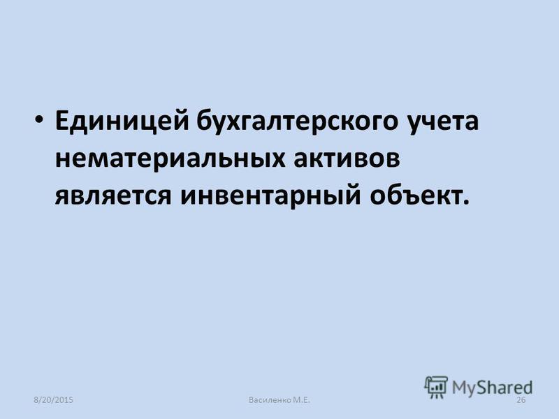 Единицей бухгалтерского учета нематериальных активов является инвентарный объект. 8/20/2015Василенко М.Е.26