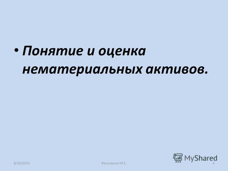 Понятие и оценка нематериальных активов. 8/20/2015Василенко М.Е.4