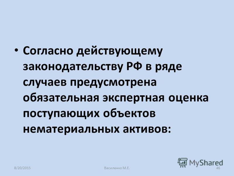 Согласно действующему законодательству РФ в ряде случаев предусмотрена обязательная экспертная оценка поступающих объектов нематериальных активов: 8/20/2015Василенко М.Е.46