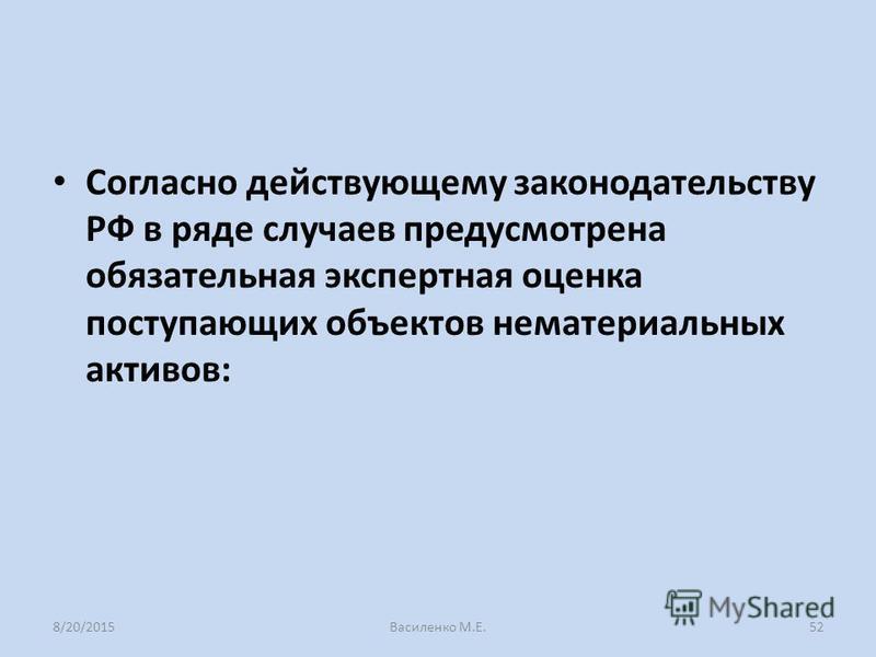 Согласно действующему законодательству РФ в ряде случаев предусмотрена обязательная экспертная оценка поступающих объектов нематериальных активов: 8/20/2015Василенко М.Е.52