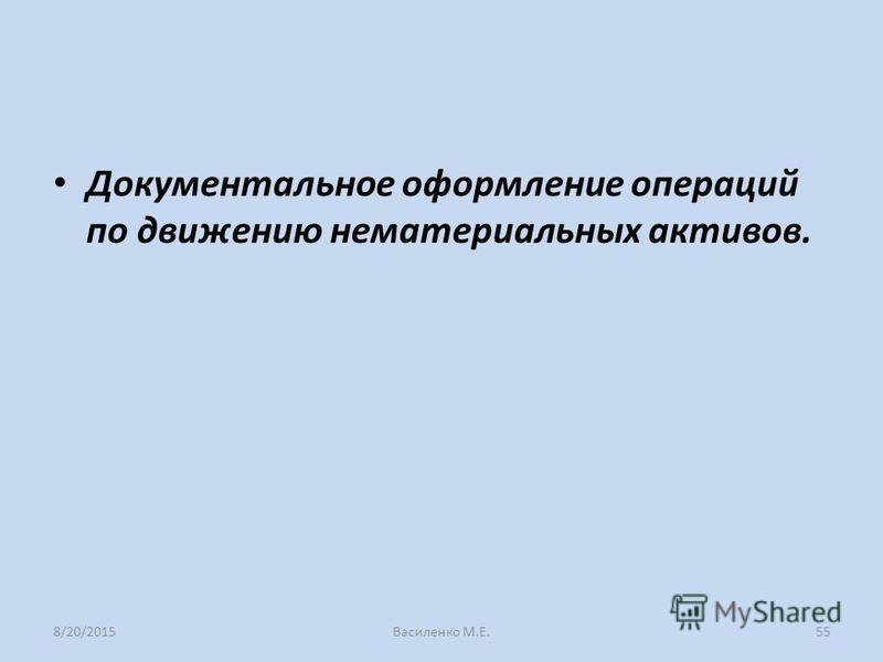 Документальное оформление операций по движению нематериальных активов. 8/20/2015Василенко М.Е.55