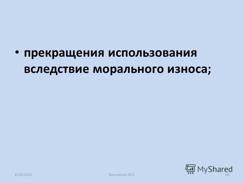прекращения использования вследствие морального износа; 8/20/2015Василенко М.Е.66