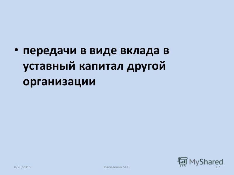 передачи в виде вклада в уставный капитал другой организации 8/20/2015Василенко М.Е.67
