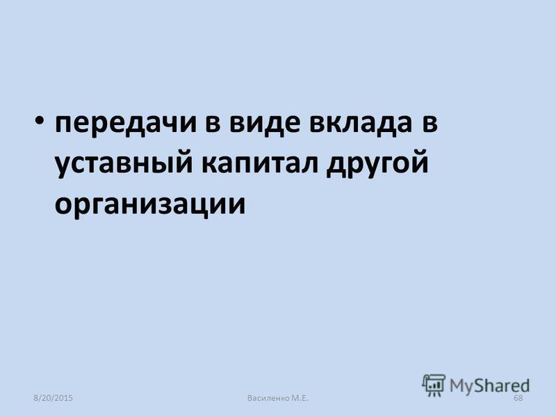 передачи в виде вклада в уставный капитал другой организации 8/20/2015Василенко М.Е.68