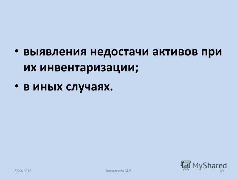 выявления недостачи активов при их инвентаризации; в иных случаях. 8/20/2015Василенко М.Е.69