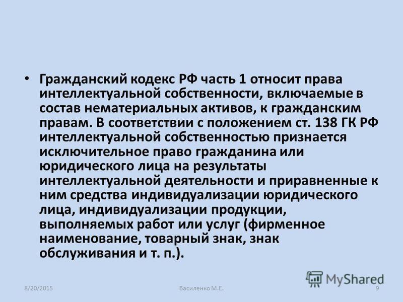 Гражданский кодекс РФ часть 1 относит права интеллектуальной собственности, включаемые в состав нематериальных активов, к гражданским правам. В соответствии с положением ст. 138 ГК РФ интеллектуальной собственностью признается исключительное право гр