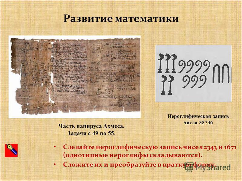 Сделайте иероглифическую запись чисел 2343 и 1671 (однотипные иероглифы складываются). Сложите их и преобразуйте в краткую форму. Иероглифическая запись числа 35736 Часть папируса Ахмеса. Задачи с 49 по 55. Развитие математики