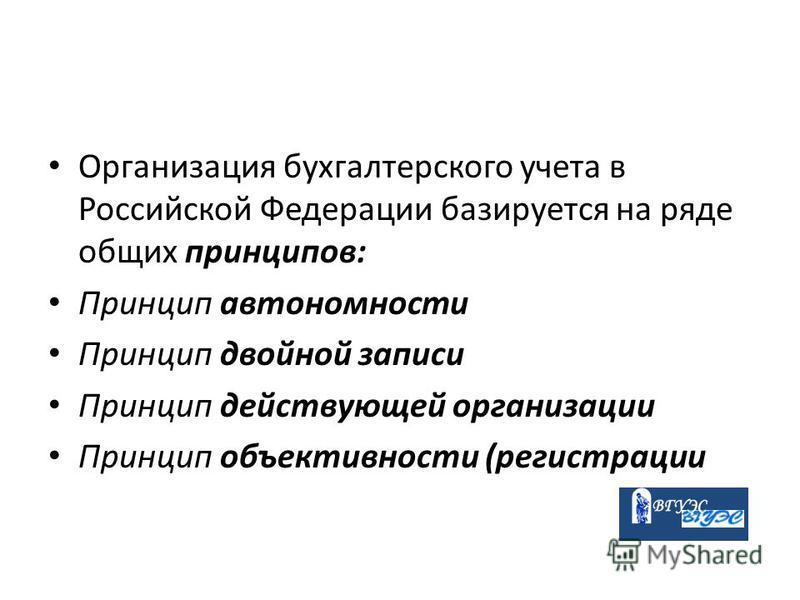 Организация бухгалтерского учета в Российской Федерации базируется на ряде общих принципов: Принцип автономности Принцип двойной записи Принцип действующей организации Принцип объективности (регистрации