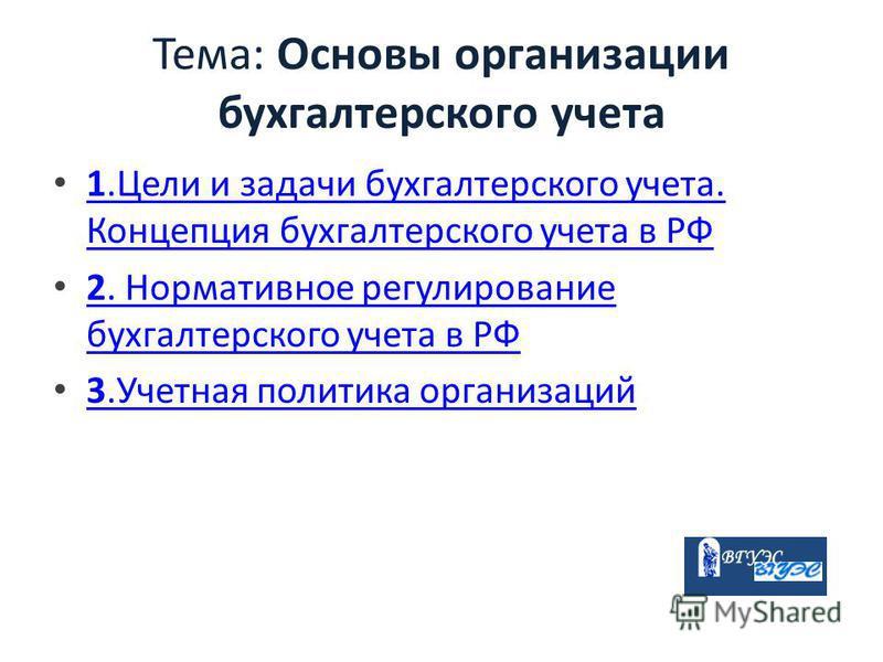 Тема: Основы организации бухгалтерского учета 1. Цели и задачи бухгалтерского учета. Концепция бухгалтерского учета в РФ 1. Цели и задачи бухгалтерского учета. Концепция бухгалтерского учета в РФ 2. Нормативное регулирование бухгалтерского учета в РФ