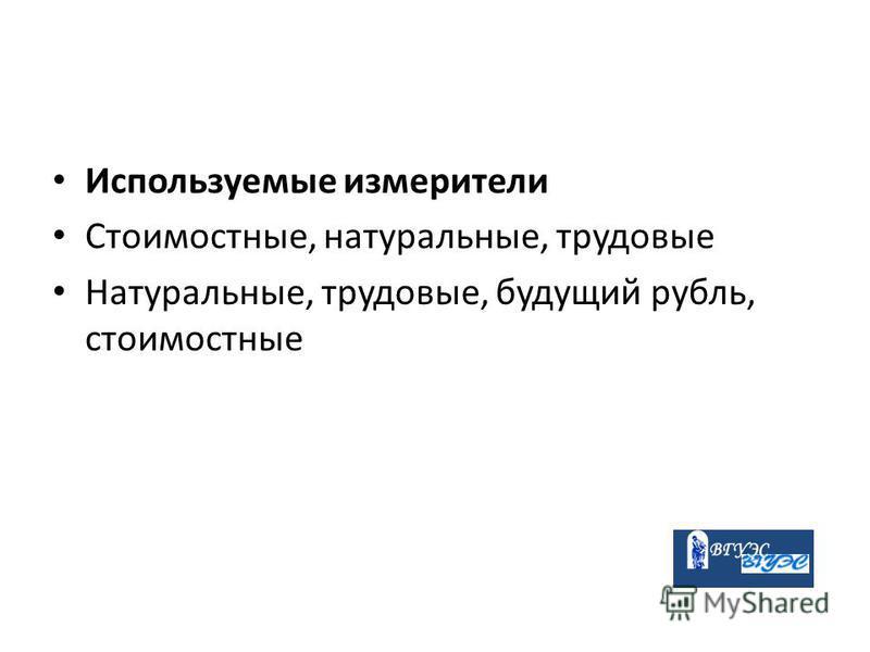 Используемые измерители Стоимостные, натуральные, трудовые Натуральные, трудовые, будущий рубль, стоимостные