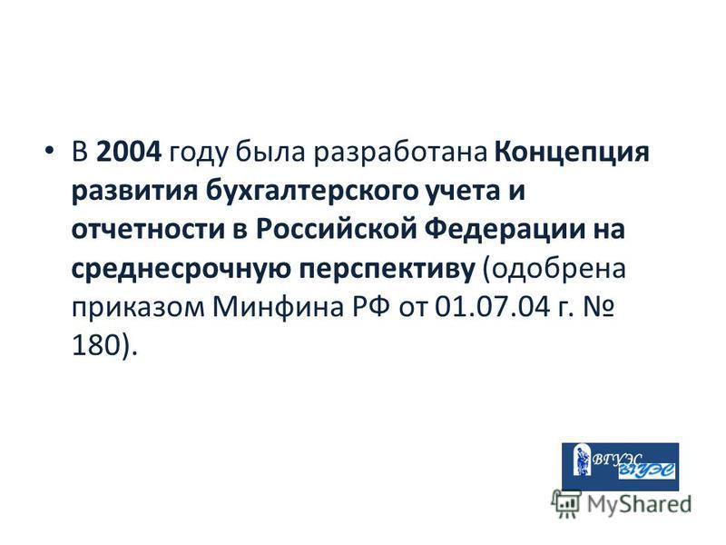 В 2004 году была разработана Концепция развития бухгалтерского учета и отчетности в Российской Федерации на среднесрочную перспективу (одобрена приказом Минфина РФ от 01.07.04 г. 180).