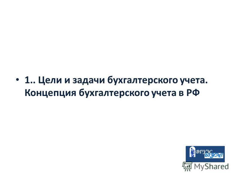 1.. Цели и задачи бухгалтерского учета. Концепция бухгалтерского учета в РФ