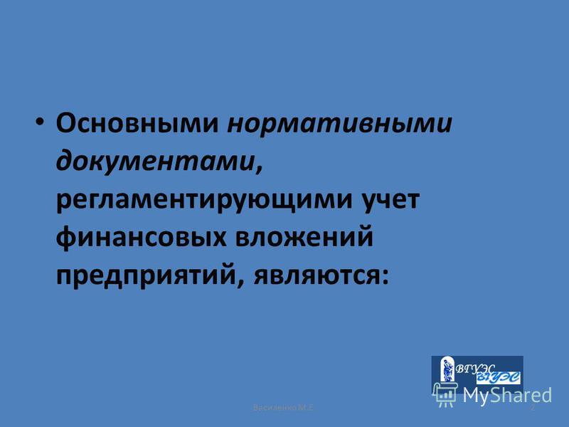 Василенко М.Е.2 Основными нормативными документами, регламентирующими учет финансовых вложений предприятий, являются: