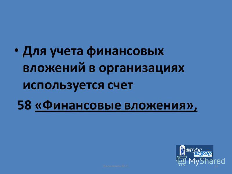 Василенко М.Е.21 Для учета финансовых вложений в организациях используется счет 58 «Финансовые вложения»,