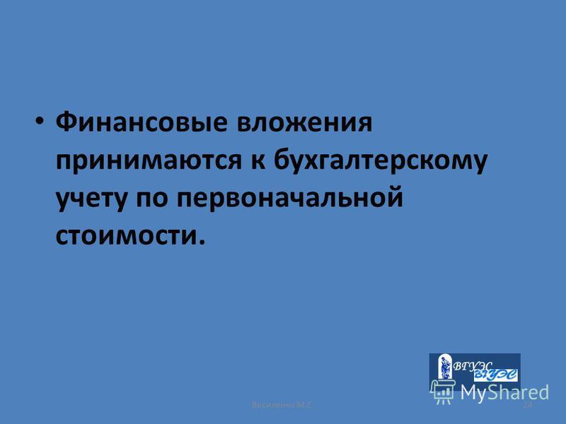 Василенко М.Е.24 Финансовые вложения принимаются к бухгалтерскому учету по первоначальной стоимости.