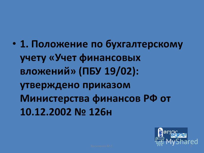 Василенко М.Е.3 1. Положение по бухгалтерскому учету «Учет финансовых вложений» (ПБУ 19/02): утверждено приказом Министерства финансов РФ от 10.12.2002 126 н