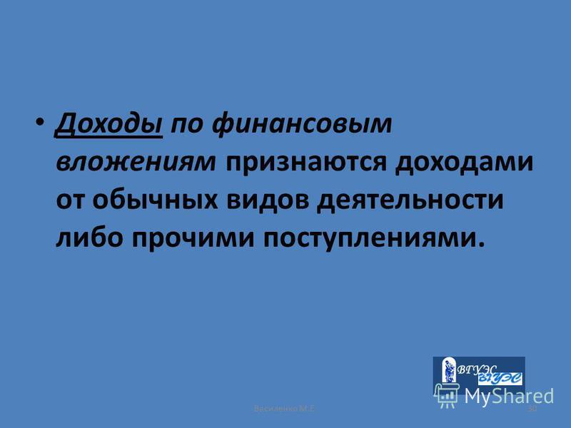Василенко М.Е.30 Доходы по финансовым вложениям признаются доходами от обычных видов деятельности либо прочими поступлениями.