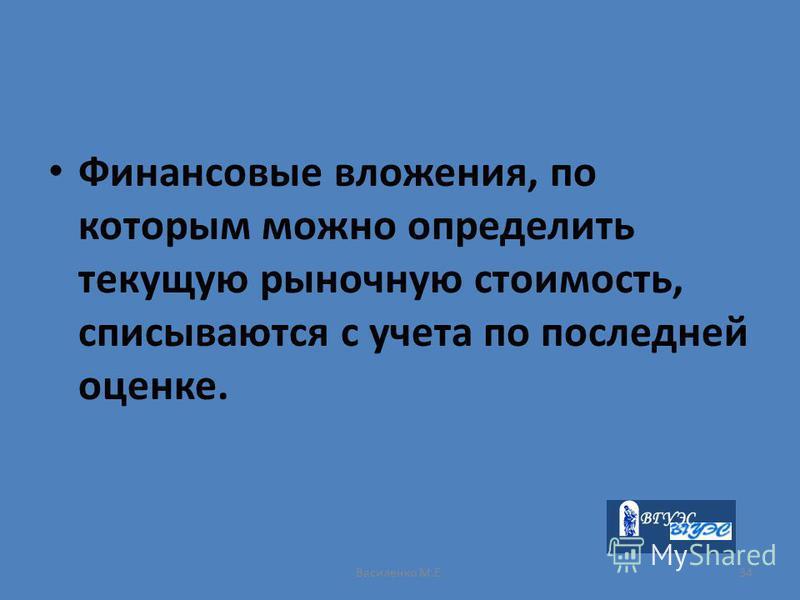 Василенко М.Е.34 Финансовые вложения, по которым можно определить текущую рыночную стоимость, списываются с учета по последней оценке.