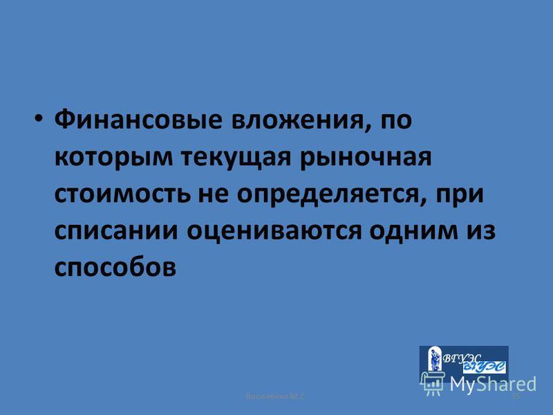 Василенко М.Е.35 Финансовые вложения, по которым текущая рыночная стоимость не определяется, при списании оцениваются одним из способов