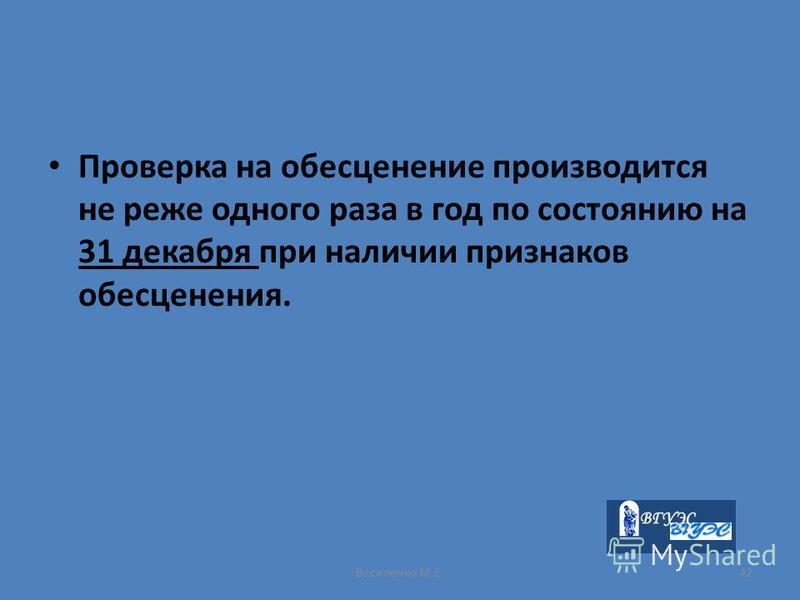 Василенко М.Е.42 Проверка на обесценение производится не реже одного раза в год по состоянию на 31 декабря при наличии признаков обесценения.