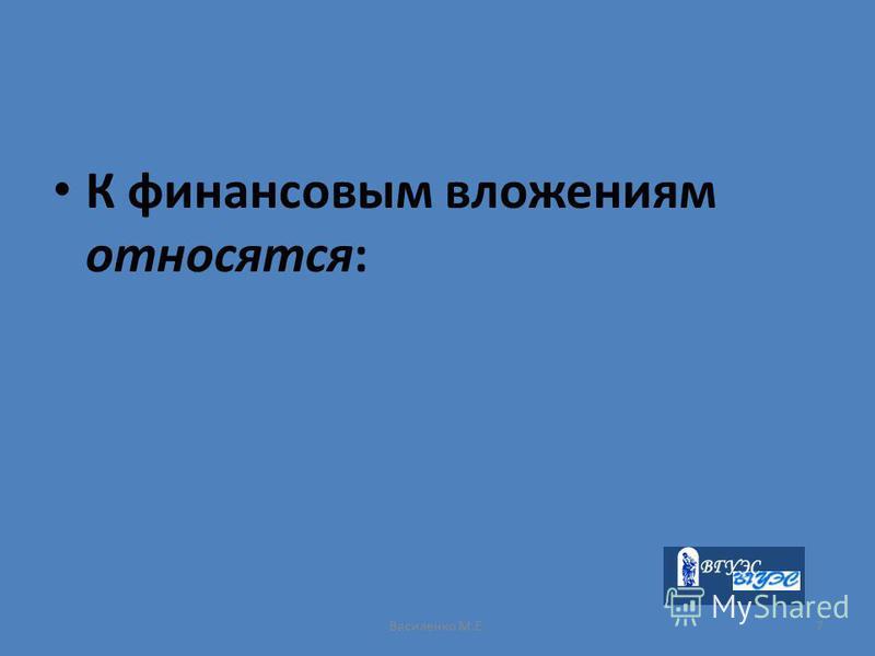 Василенко М.Е.7 К финансовым вложениям относятся: