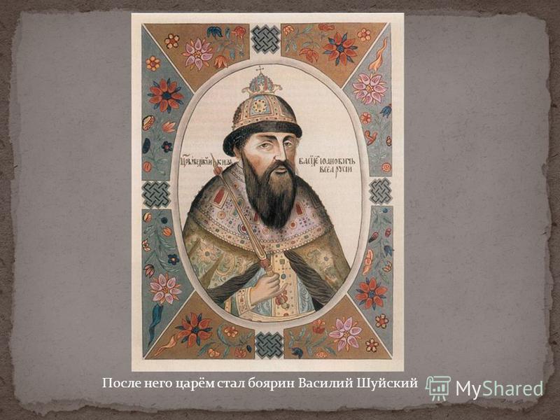 После него царём стал боярин Василий Шуйский