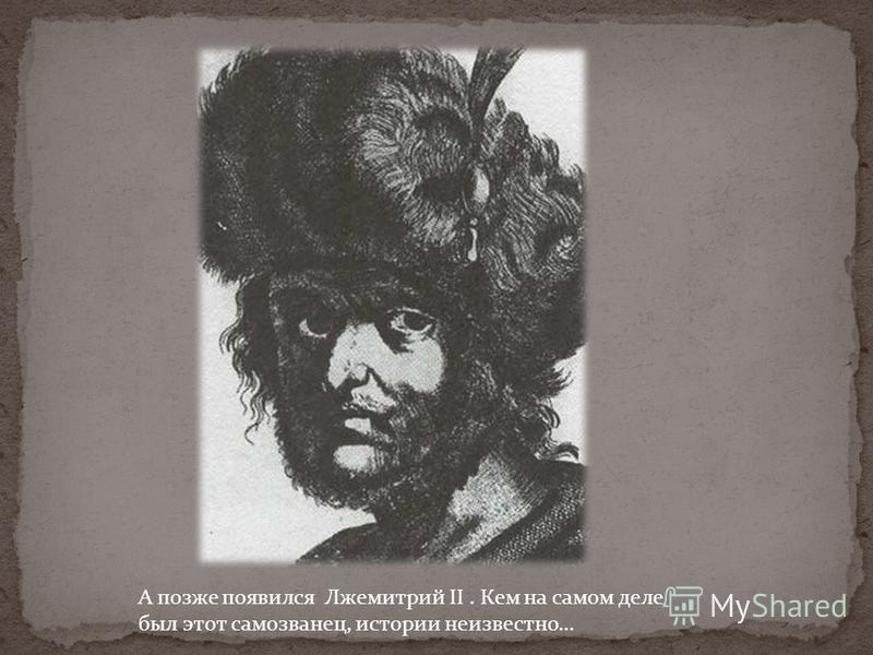 А позже появился Лжемитрий II. Кем на самом деле был этот самозванец, истории неизвестно…