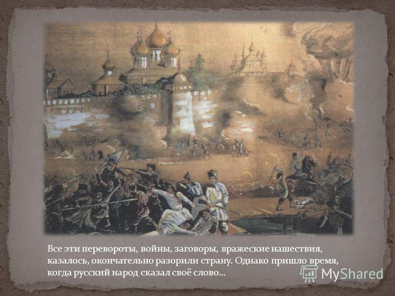 Все эти перевороты, войны, заговоры, вражеские нашествия, казалось, окончательно разорили страну. Однако пришло время, когда русский народ сказал своё слово…