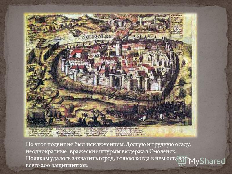 Но этот подвиг не был исключением. Долгую и трудную осаду, неоднократные вражеские штурмы выдержал Смоленск. Полякам удалось захватить город, только когда в нем осталось всего 200 защитников.