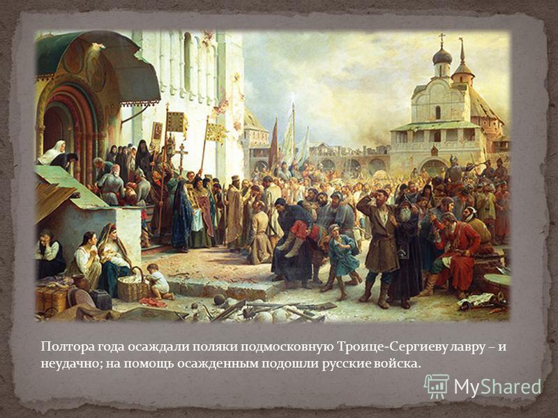 Полтора года осаждали поляки подмосковную Троице-Сергиеву лавру – и неудачно; на помощь осажденным подошли русские войска.