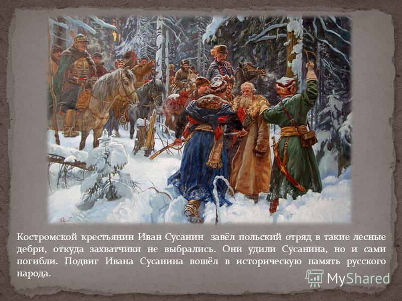 Костромской крестьянин Иван Сусанин завёл польский отряд в такие лесные дебри, откуда захватчики не выбрались. Они удили Сусанина, но и сами погибли. Подвиг Ивана Сусанина вошёл в историческую память русского народа.